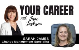 Sarah James, change management, Your Career Podcast, Jane Jackson, career coach, sydney