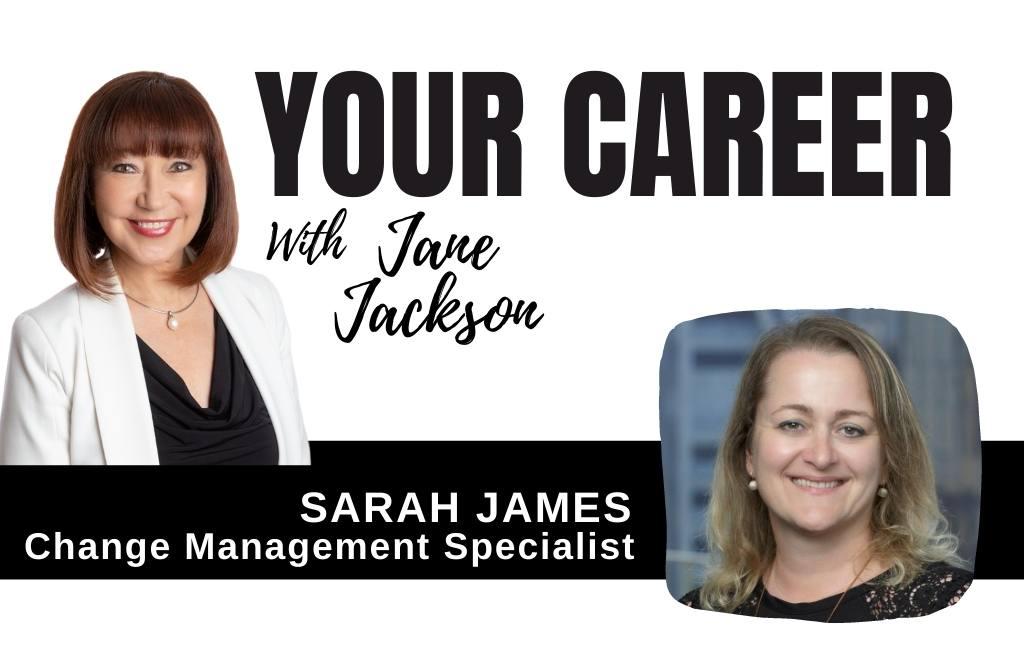 Sarah James, change management, Your Career Podcast, Jane Jackson, career coach, sydney